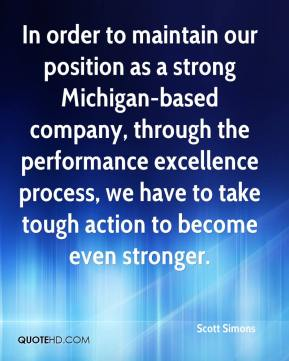 Scott Simons  - In order to maintain our position as a strong Michigan-based company, through the performance excellence process, we have to take tough action to become even stronger.