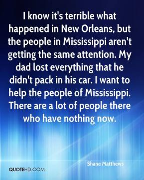 Shane Matthews  - I know it's terrible what happened in New Orleans, but the people in Mississippi aren't getting the same attention. My dad lost everything that he didn't pack in his car. I want to help the people of Mississippi. There are a lot of people there who have nothing now.