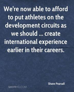 Shane Pearsall  - We're now able to afford to put athletes on the development circuits as we should ... create international experience earlier in their careers.