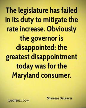 Shareese DeLeaver  - The legislature has failed in its duty to mitigate the rate increase. Obviously the governor is disappointed; the greatest disappointment today was for the Maryland consumer.