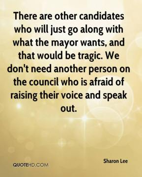 Sharon Lee  - There are other candidates who will just go along with what the mayor wants, and that would be tragic. We don't need another person on the council who is afraid of raising their voice and speak out.