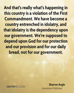 And that's really what's happening in this country is a violation of the First Commandment. We have become a country entrenched in idolatry, and that idolatry is the dependency upon our government. We're supposed to depend upon God for our protection and our provision and for our daily bread, not for our government.