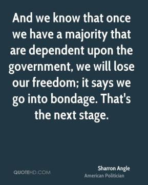 Sharron Angle - And we know that once we have a majority that are dependent upon the government, we will lose our freedom; it says we go into bondage. That's the next stage.