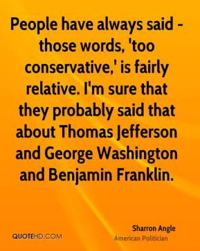 People have always said - those words, 'too conservative,' is fairly relative. I'm sure that they probably said that about Thomas Jefferson and George Washington and Benjamin Franklin.
