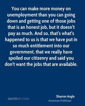 You can make more money on unemployment than you can going down and getting one of those jobs that is an honest job, but it doesn't pay as much. And so, that's what's happened to us is that we have put in so much entitlement into our government, that we really have spoiled our citizenry and said you don't want the jobs that are available.