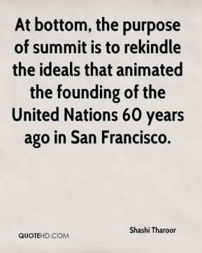 At bottom, the purpose of summit is to rekindle the ideals that animated the founding of the United Nations 60 years ago in San Francisco.