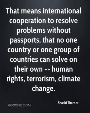 That means international cooperation to resolve problems without passports, that no one country or one group of countries can solve on their own -- human rights, terrorism, climate change.