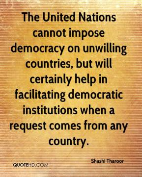 Shashi Tharoor  - The United Nations cannot impose democracy on unwilling countries, but will certainly help in facilitating democratic institutions when a request comes from any country.
