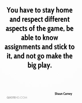 Shaun Carney  - You have to stay home and respect different aspects of the game, be able to know assignments and stick to it, and not go make the big play.
