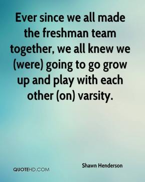 Shawn Henderson  - Ever since we all made the freshman team together, we all knew we (were) going to go grow up and play with each other (on) varsity.