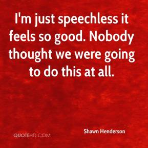 Shawn Henderson  - I'm just speechless it feels so good. Nobody thought we were going to do this at all.
