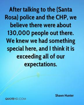 After talking to the (Santa Rosa) police and the CHP, we believe there were about 130,000 people out there. We knew we had something special here, and I think it is exceeding all of our expectations.