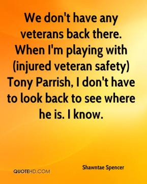 Shawntae Spencer  - We don't have any veterans back there. When I'm playing with (injured veteran safety) Tony Parrish, I don't have to look back to see where he is. I know.