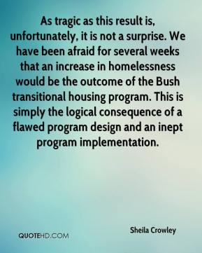 As tragic as this result is, unfortunately, it is not a surprise. We have been afraid for several weeks that an increase in homelessness would be the outcome of the Bush transitional housing program. This is simply the logical consequence of a flawed program design and an inept program implementation.