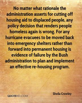 Sheila Crowley  - No matter what rationale the administration asserts for cutting off housing aid to displaced people, any policy decision that renders people homeless again is wrong. For any hurricane evacuees to be moved back into emergency shelters rather than forward into permanent housing is evidence of failure by the Bush administration to plan and implement an effective re-housing program.