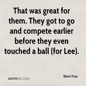 Sherri Frye  - That was great for them. They got to go and compete earlier before they even touched a ball (for Lee).