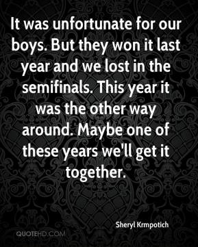 Sheryl Krmpotich  - It was unfortunate for our boys. But they won it last year and we lost in the semifinals. This year it was the other way around. Maybe one of these years we'll get it together.