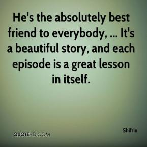 Shifrin  - He's the absolutely best friend to everybody, ... It's a beautiful story, and each episode is a great lesson in itself.