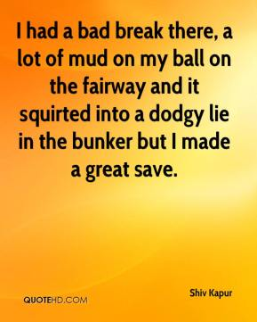 Shiv Kapur  - I had a bad break there, a lot of mud on my ball on the fairway and it squirted into a dodgy lie in the bunker but I made a great save.