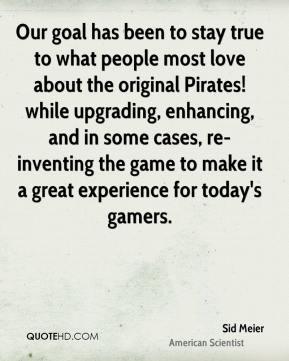Sid Meier - Our goal has been to stay true to what people most love about the original Pirates! while upgrading, enhancing, and in some cases, re-inventing the game to make it a great experience for today's gamers.