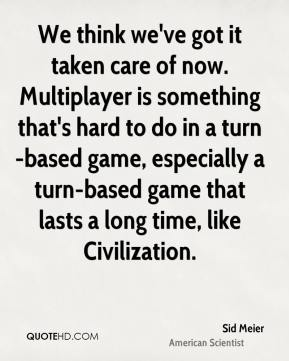 Sid Meier - We think we've got it taken care of now. Multiplayer is something that's hard to do in a turn-based game, especially a turn-based game that lasts a long time, like Civilization.