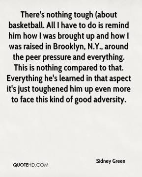 Sidney Green  - There's nothing tough (about basketball. All I have to do is remind him how I was brought up and how I was raised in Brooklyn, N.Y., around the peer pressure and everything. This is nothing compared to that. Everything he's learned in that aspect it's just toughened him up even more to face this kind of good adversity.