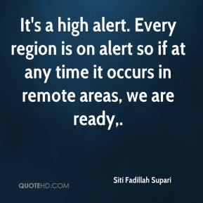 Siti Fadillah Supari  - It's a high alert. Every region is on alert so if at any time it occurs in remote areas, we are ready.