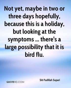 Siti Fadillah Supari  - Not yet, maybe in two or three days hopefully, because this is a holiday, but looking at the symptoms ... there's a large possibility that it is bird flu.
