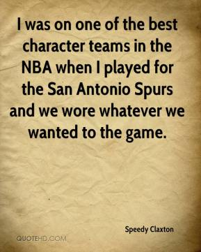 Speedy Claxton  - I was on one of the best character teams in the NBA when I played for the San Antonio Spurs and we wore whatever we wanted to the game.