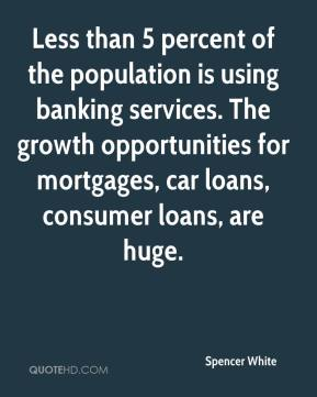 Spencer White  - Less than 5 percent of the population is using banking services. The growth opportunities for mortgages, car loans, consumer loans, are huge.