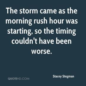 Stacey Stegman  - The storm came as the morning rush hour was starting, so the timing couldn't have been worse.