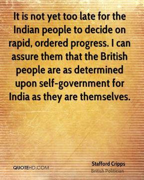Stafford Cripps - It is not yet too late for the Indian people to decide on rapid, ordered progress. I can assure them that the British people are as determined upon self-government for India as they are themselves.