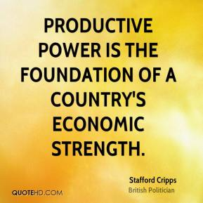 Stafford Cripps - Productive power is the foundation of a country's economic strength.