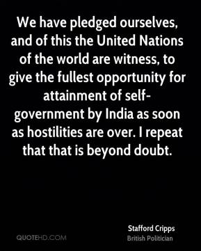 We have pledged ourselves, and of this the United Nations of the world are witness, to give the fullest opportunity for attainment of self-government by India as soon as hostilities are over. I repeat that that is beyond doubt.