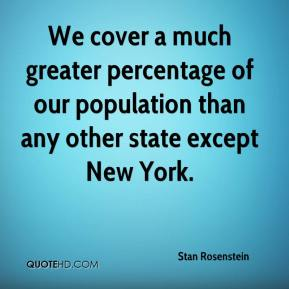 Stan Rosenstein  - We cover a much greater percentage of our population than any other state except New York.
