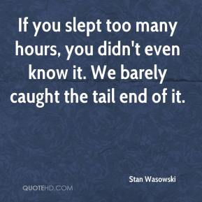 Stan Wasowski  - If you slept too many hours, you didn't even know it. We barely caught the tail end of it.