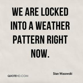 Stan Wasowski  - We are locked into a weather pattern right now.