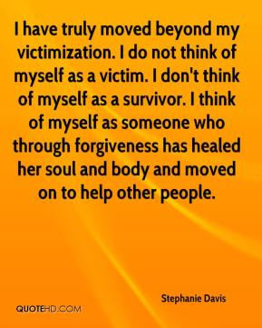 Stephanie Davis  - I have truly moved beyond my victimization. I do not think of myself as a victim. I don't think of myself as a survivor. I think of myself as someone who through forgiveness has healed her soul and body and moved on to help other people.