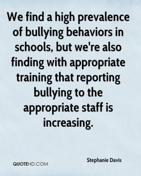 Stephanie Davis  - We find a high prevalence of bullying behaviors in schools, but we're also finding with appropriate training that reporting bullying to the appropriate staff is increasing.