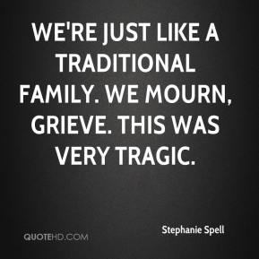 Stephanie Spell  - We're just like a traditional family. We mourn, grieve. This was very tragic.