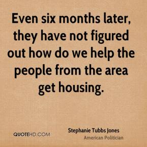 Even six months later, they have not figured out how do we help the people from the area get housing.