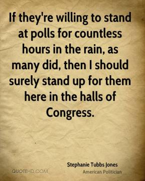 Stephanie Tubbs Jones - If they're willing to stand at polls for countless hours in the rain, as many did, then I should surely stand up for them here in the halls of Congress.
