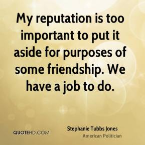 My reputation is too important to put it aside for purposes of some friendship. We have a job to do.