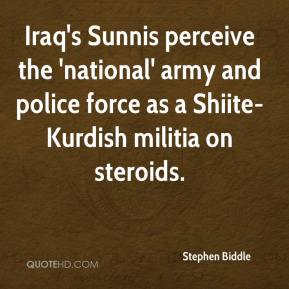 Stephen Biddle  - Iraq's Sunnis perceive the 'national' army and police force as a Shiite-Kurdish militia on steroids.