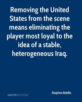 Stephen Biddle  - Removing the United States from the scene means eliminating the player most loyal to the idea of a stable, heterogeneous Iraq.