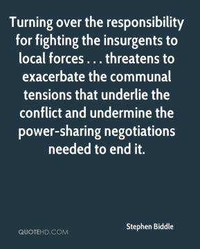 Stephen Biddle  - Turning over the responsibility for fighting the insurgents to local forces . . . threatens to exacerbate the communal tensions that underlie the conflict and undermine the power-sharing negotiations needed to end it.