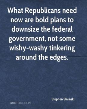 Stephen Slivinski  - What Republicans need now are bold plans to downsize the federal government, not some wishy-washy tinkering around the edges.