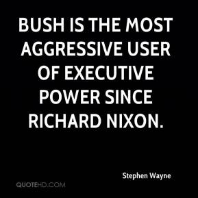 Stephen Wayne  - Bush is the most aggressive user of executive power since Richard Nixon.