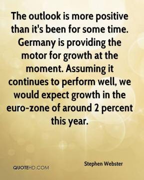 Stephen Webster  - The outlook is more positive than it's been for some time. Germany is providing the motor for growth at the moment. Assuming it continues to perform well, we would expect growth in the euro-zone of around 2 percent this year.