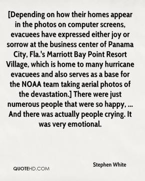 Stephen White  - [Depending on how their homes appear in the photos on computer screens, evacuees have expressed either joy or sorrow at the business center of Panama City, Fla.'s Marriott Bay Point Resort Village, which is home to many hurricane evacuees and also serves as a base for the NOAA team taking aerial photos of the devastation.] There were just numerous people that were so happy, ... And there was actually people crying. It was very emotional.